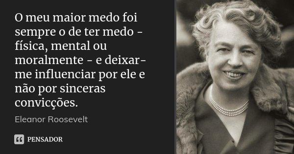 O meu maior medo foi sempre o de ter medo - física, mental ou moralmente - e deixar-me influenciar por ele e não por sinceras convicções.... Frase de Eleanor Roosevelt.