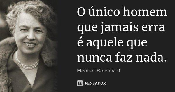 O único homem que jamais erra é aquele que nunca faz nada.... Frase de Eleanor Roosevelt.