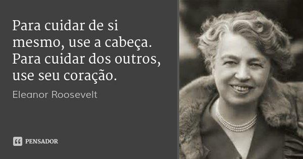 Para cuidar de si mesmo, use a cabeça. Para cuidar dos outros, use seu coração.... Frase de Eleanor Roosevelt.