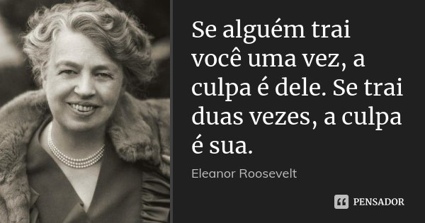 Se alguém trai você uma vez, a culpa é dele. Se trai duas vezes, a culpa é sua.... Frase de Eleanor Roosevelt.