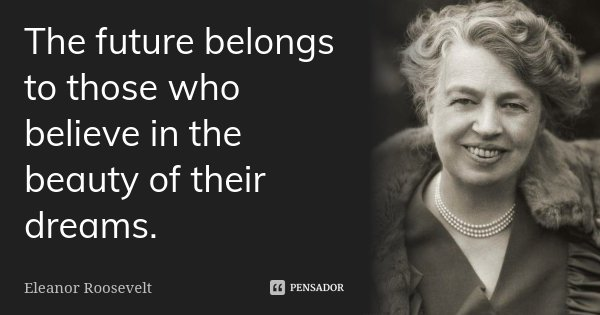 The future belongs to those who believe in the beauty of their dreams.... Frase de Eleanor Roosevelt.