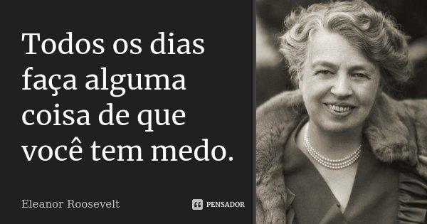 Todos os dias faça alguma coisa de que você tem medo.... Frase de Eleanor Roosevelt.