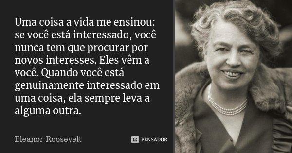 Uma coisa a vida me ensinou: se você está interessado, você nunca tem que procurar por novos interesses. Eles vêm a você. Quando você está genuinamente interess... Frase de Eleanor Roosevelt.