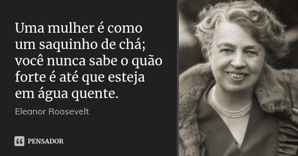 Uma mulher é como um saquinho de chá; você nunca sabe o quão forte é até que esteja em água quente.... Frase de Eleanor Roosevelt.