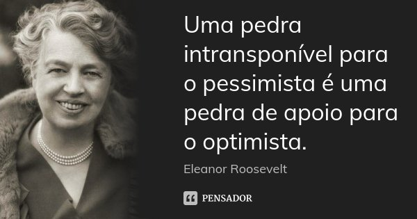 Uma pedra intransponível para o pessimista é uma pedra de apoio para o optimista.... Frase de Eleanor Roosevelt.