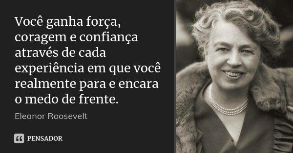 Você ganha força, coragem e confiança através de cada experiência em que você realmente para e encara o medo de frente.... Frase de Eleanor Roosevelt.