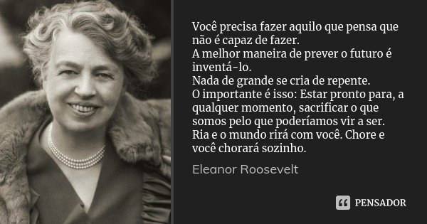 Você precisa fazer aquilo que pensa que não é capaz de fazer. A melhor maneira de prever o futuro é inventá-lo. Nada de grande se cria de repente. O importante ... Frase de Eleanor Roosevelt.