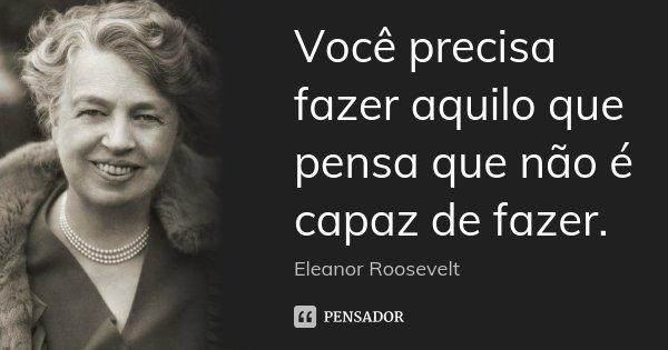 Você precisa fazer aquilo que pensa que não é capaz de fazer.... Frase de Eleanor Roosevelt.