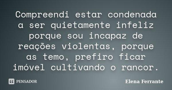 Compreendi estar condenada a ser quietamente infeliz porque sou incapaz de reações violentas, porque as temo, prefiro ficar imóvel cultivando o rancor.... Frase de Elena Ferrante.