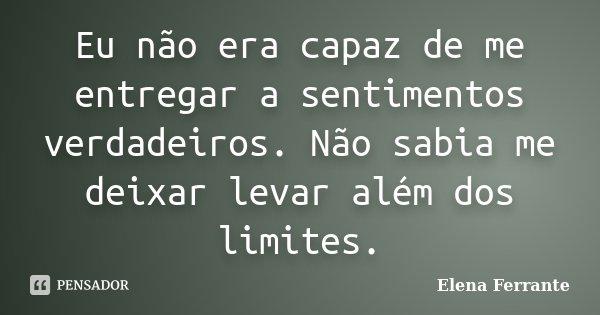 Eu não era capaz de me entregar a sentimentos verdadeiros. Não sabia me deixar levar além dos limites.... Frase de Elena Ferrante.