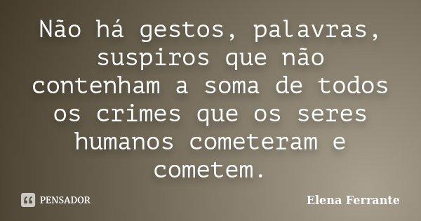 Não há gestos, palavras, suspiros que não contenham a soma de todos os crimes que os seres humanos cometeram e cometem.... Frase de Elena Ferrante.