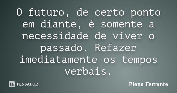 O futuro, de certo ponto em diante, é somente a necessidade de viver o passado. Refazer imediatamente os tempos verbais.... Frase de Elena Ferrante.