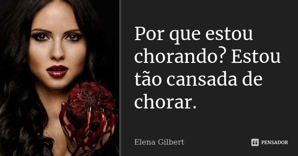 Por que estou chorando? Estou tão cansada de chorar.... Frase de Elena Gilbert.
