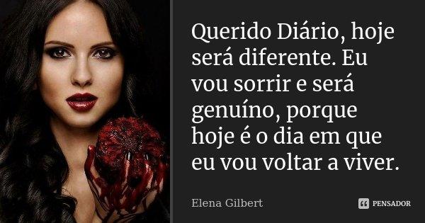 Querido Diário, hoje será diferente. Eu vou sorrir e será genuíno, porque hoje é o dia em que eu vou voltar a viver.... Frase de Elena Gilbert.