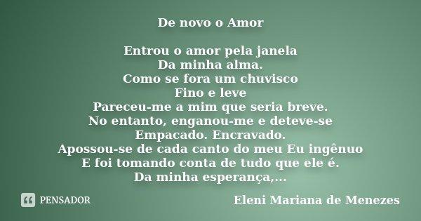 De novo o Amor Entrou o amor pela janela Da minha alma. Como se fora um chuvisco Fino e leve Pareceu-me a mim que seria breve. No entanto, enganou-me e deteve-s... Frase de Eleni Mariana de Menezes.