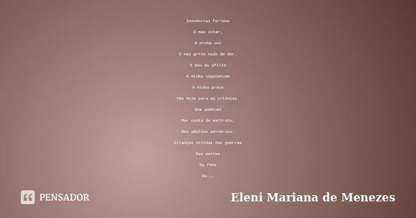 Inocências Feridas O meu olhar, A minha voz O meu grito mudo de dor. O meu eu aflito A minha inquietude A minha prece Vão hoje para as crianças. Que padecem Por... Frase de Eleni Mariana de Menezes.