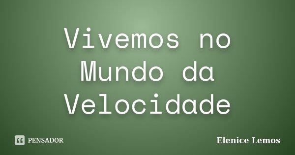 Vivemos no Mundo da Velocidade... Frase de Elenice Lemos.