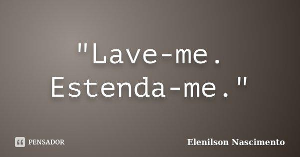 """""""Lave-me. Estenda-me.""""... Frase de Elenilson Nascimento."""