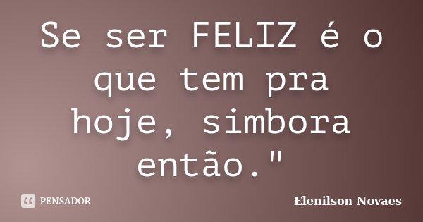 """Se ser FELIZ é o que tem pra hoje, simbora então.""""... Frase de Elenilson Novaes."""