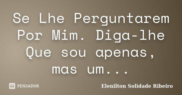 Se Lhe Perguntarem Por Mim. Diga-lhe Que sou apenas, mas um...... Frase de Elenilton Solidade Ribeiro.