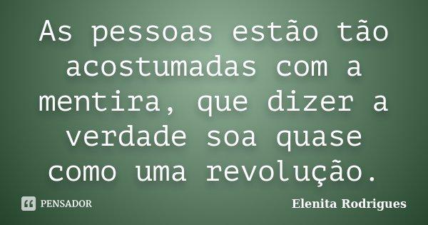 As pessoas estão tão acostumadas com a mentira, que dizer a verdade soa quase como uma revolução.... Frase de Elenita Rodrigues.