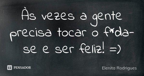 Às vezes a gente precisa tocar o f*da-se e ser feliz! =)... Frase de Elenita Rodrigues.