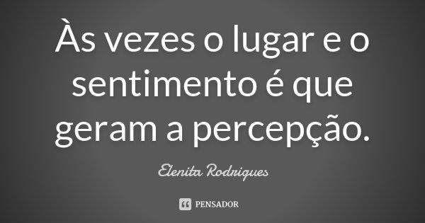Às vezes o lugar e o sentimento é que geram a percepção.... Frase de Elenita Rodrigues.