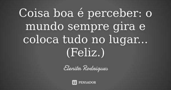 Coisa boa é perceber: o mundo sempre gira e coloca tudo no lugar... (Feliz.)... Frase de Elenita Rodrigues.