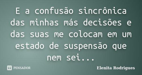 E a confusão sincrônica das minhas más decisões e das suas me colocam em um estado de suspensão que nem sei...... Frase de Elenita Rodrigues.