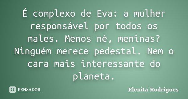 É complexo de Eva: a mulher responsável por todos os males. Menos né, meninas? Ninguém merece pedestal. Nem o cara mais interessante do planeta.... Frase de Elenita Rodrigues.