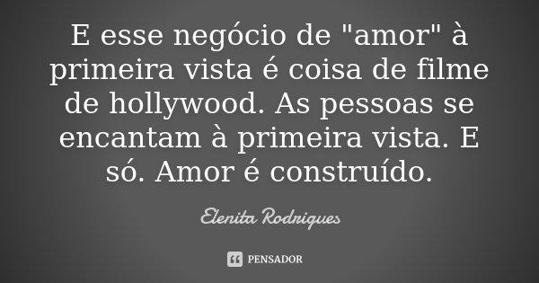 """E esse negócio de """"amor"""" à primeira vista é coisa de filme de hollywood. As pessoas se encantam à primeira vista. E só. Amor é construído.... Frase de Elenita Rodrigues."""