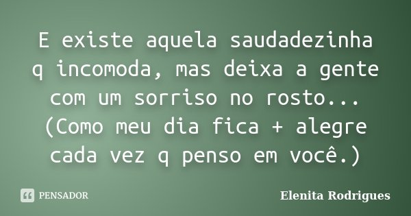 E existe aquela saudadezinha q incomoda, mas deixa a gente com um sorriso no rosto... (Como meu dia fica + alegre cada vez q penso em você.)... Frase de Elenita Rodrigues.