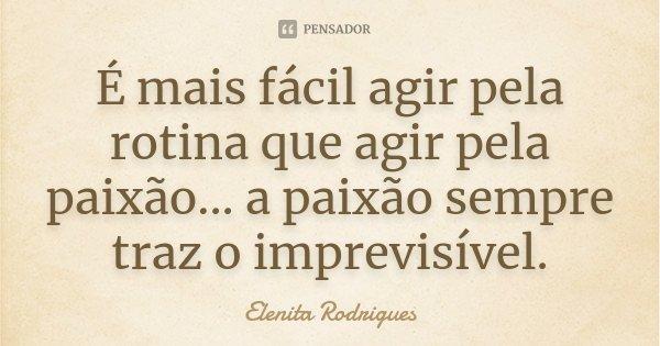 É mais fácil agir pela rotina que agir pela paixão... a paixão sempre traz o imprevisível.... Frase de Elenita Rodrigues.
