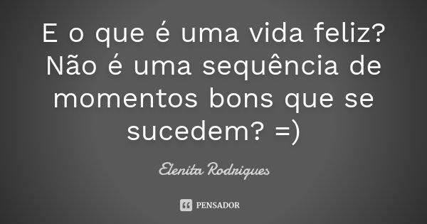 E o que é uma vida feliz? Não é uma sequência de momentos bons que se sucedem? =)... Frase de Elenita Rodrigues.