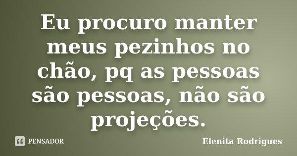 Eu procuro manter meus pezinhos no chão, pq as pessoas são pessoas, não são projeções.... Frase de Elenita Rodrigues.