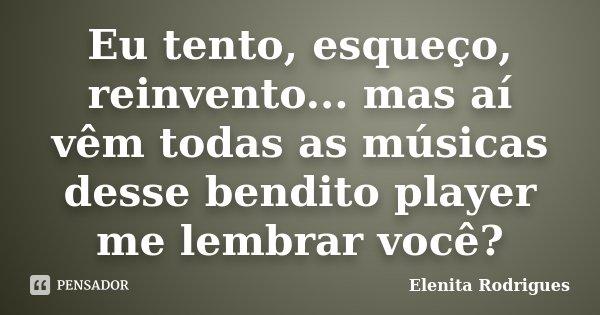 Eu tento, esqueço, reinvento... mas aí vêm todas as músicas desse bendito player me lembrar você?... Frase de Elenita Rodrigues.