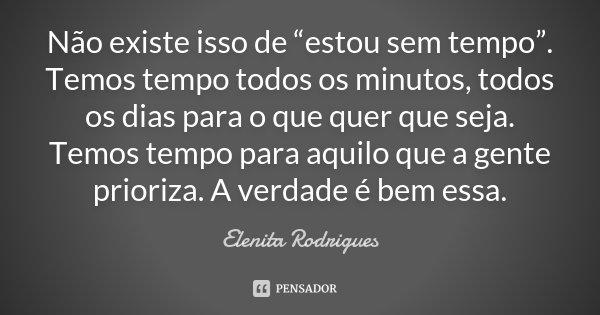 """Não existe isso de """"estou sem tempo"""". Temos tempo todos os minutos, todos os dias para o que quer que seja. Temos tempo para aquilo que a gente prioriza. A verd... Frase de Elenita Rodrigues."""
