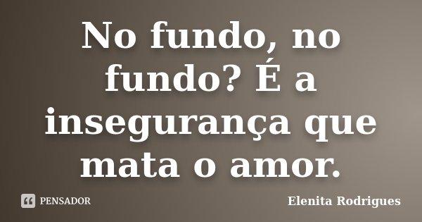 No fundo, no fundo? É a insegurança que mata o amor.... Frase de Elenita Rodrigues.