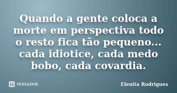 Quando a gente coloca a morte em perspectiva todo o resto fica tão pequeno... cada idiotice, cada medo bobo, cada covardia.... Frase de Elenita Rodrigues.