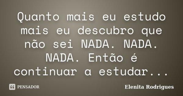 Quanto mais eu estudo mais eu descubro que não sei NADA. NADA. NADA. Então é continuar a estudar...... Frase de Elenita Rodrigues.