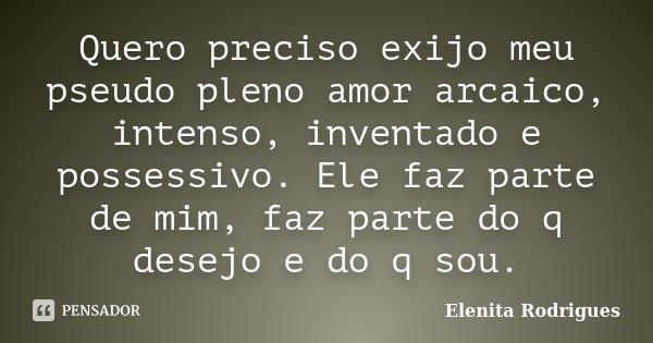 Quero preciso exijo meu pseudo pleno amor arcaico, intenso, inventado e possessivo. Ele faz parte de mim, faz parte do q desejo e do q sou.... Frase de Elenita Rodrigues.
