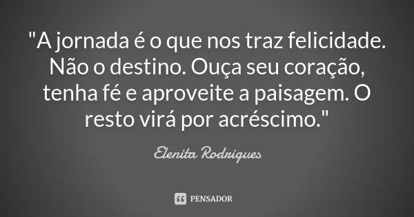 """""""A jornada é o que nos traz felicidade. Não o destino. Ouça seu coração, tenha fé e aproveite a paisagem. O resto virá por acréscimo.""""... Frase de Elenita Rodrigues."""