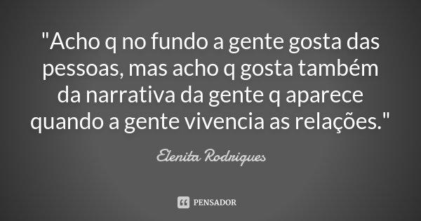 """""""Acho q no fundo a gente gosta das pessoas, mas acho q gosta também da narrativa da gente q aparece quando a gente vivencia as relações.""""... Frase de Elenita Rodrigues."""