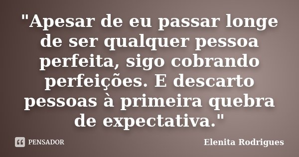 """""""Apesar de eu passar longe de ser qualquer pessoa perfeita, sigo cobrando perfeições. E descarto pessoas à primeira quebra de expectativa.""""... Frase de Elenita Rodrigues."""