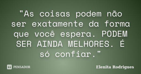 """""""As coisas podem não ser exatamente da forma que você espera. PODEM SER AINDA MELHORES. É só confiar.""""... Frase de Elenita Rodrigues."""