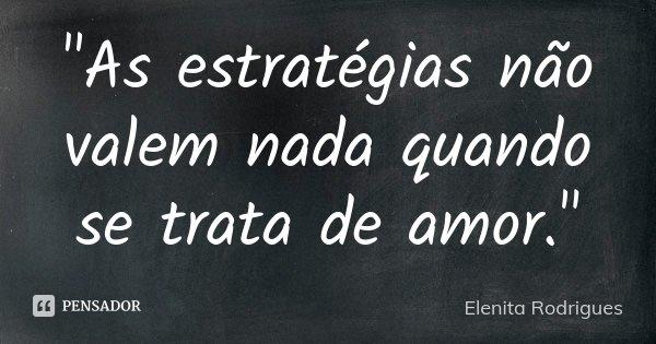 """""""As estratégias não valem nada quando se trata de amor.""""... Frase de Elenita Rodrigues."""