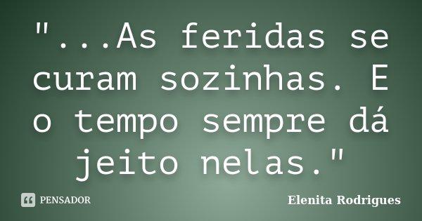 """""""...As feridas se curam sozinhas. E o tempo sempre dá jeito nelas.""""... Frase de Elenita Rodrigues."""