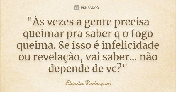 """""""Às vezes a gente precisa queimar pra saber q o fogo queima. Se isso é infelicidade ou revelação, vai saber... não depende de vc?""""... Frase de Elenita Rodrigues."""