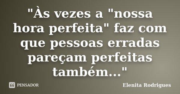 """""""Às vezes a """"nossa hora perfeita"""" faz com que pessoas erradas pareçam perfeitas também...""""... Frase de Elenita Rodrigues."""