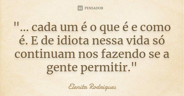 """""""... cada um é o que é e como é. E de idiota nessa vida só continuam nos fazendo se a gente permitir.""""... Frase de Elenita Rodrigues."""